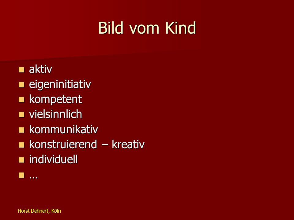 Horst Dehnert, Köln Bild vom Kind aktiv aktiv eigeninitiativ eigeninitiativ kompetent kompetent vielsinnlich vielsinnlich kommunikativ kommunikativ ko