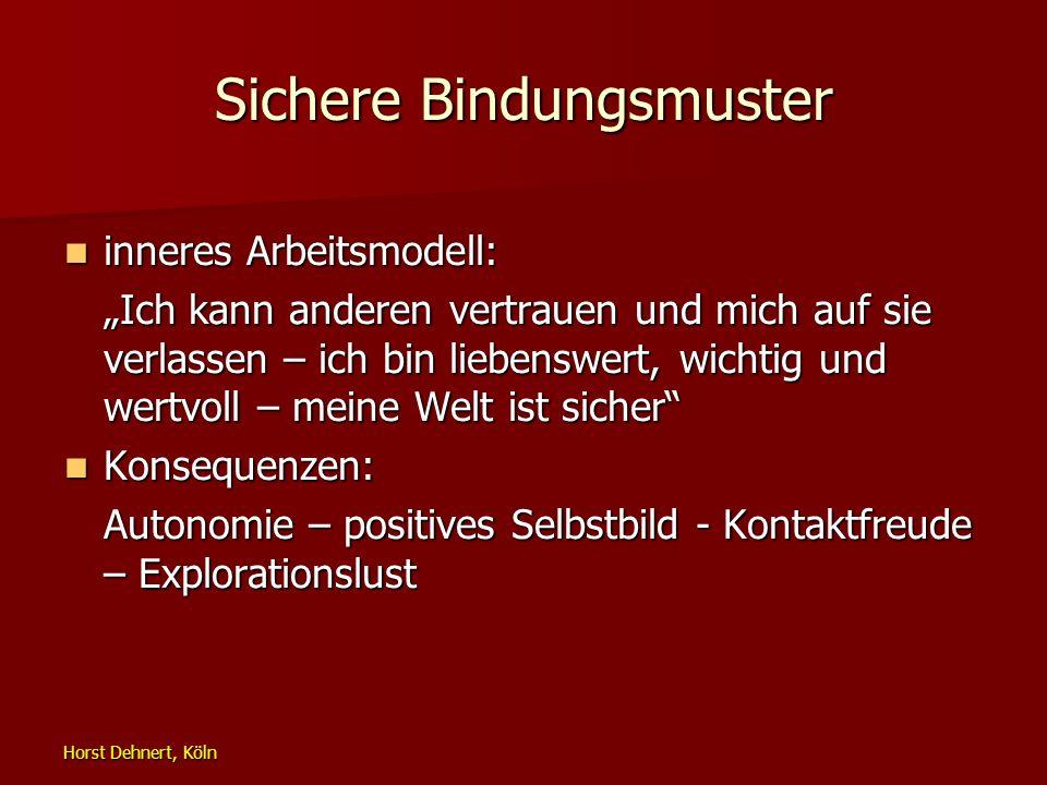 Horst Dehnert, Köln Sichere Bindungsmuster inneres Arbeitsmodell: inneres Arbeitsmodell: Ich kann anderen vertrauen und mich auf sie verlassen – ich b