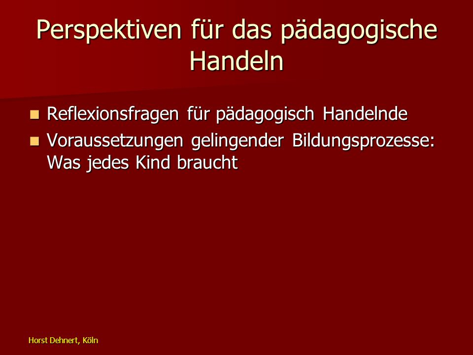 Horst Dehnert, Köln Perspektiven für das pädagogische Handeln Reflexionsfragen für pädagogisch Handelnde Reflexionsfragen für pädagogisch Handelnde Vo