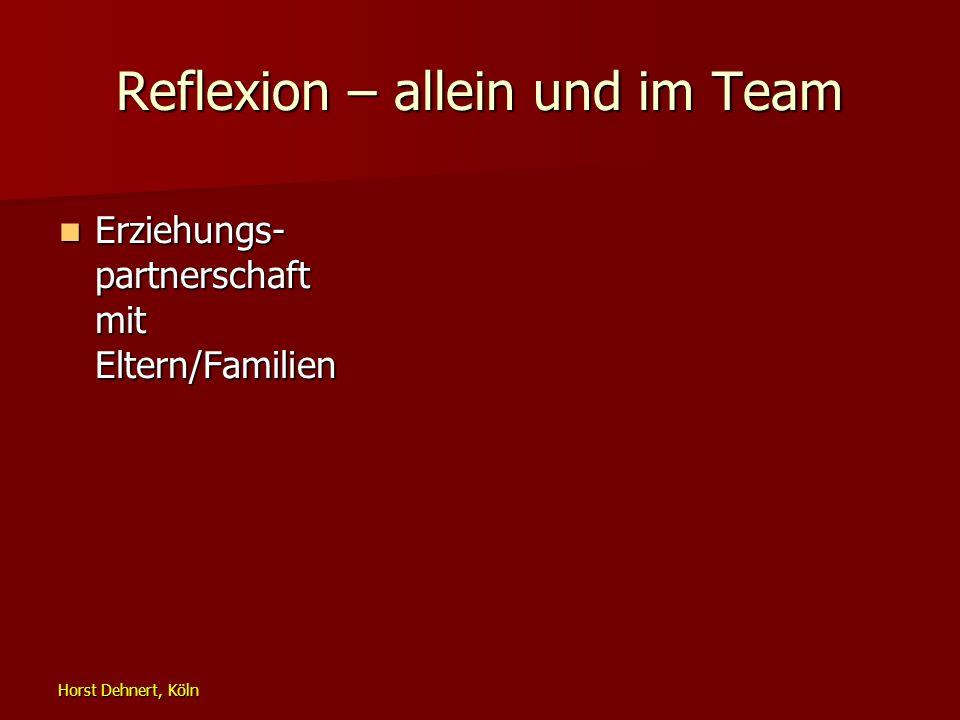 Horst Dehnert, Köln Reflexion – allein und im Team Erziehungs- partnerschaft mit Eltern/Familien Erziehungs- partnerschaft mit Eltern/Familien