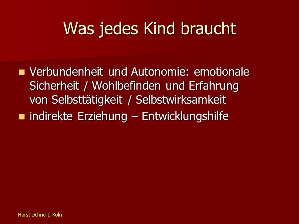 Horst Dehnert, Köln Was jedes Kind braucht Verbundenheit und Autonomie: emotionale Sicherheit / Wohlbefinden und Erfahrung von Selbsttätigkeit / Selbs