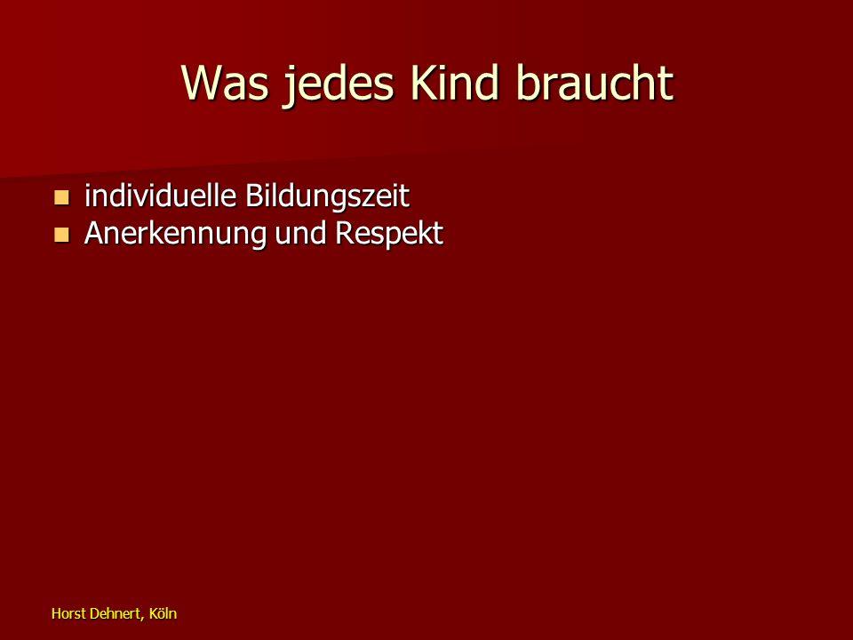 Horst Dehnert, Köln Was jedes Kind braucht individuelle Bildungszeit individuelle Bildungszeit Anerkennung und Respekt Anerkennung und Respekt