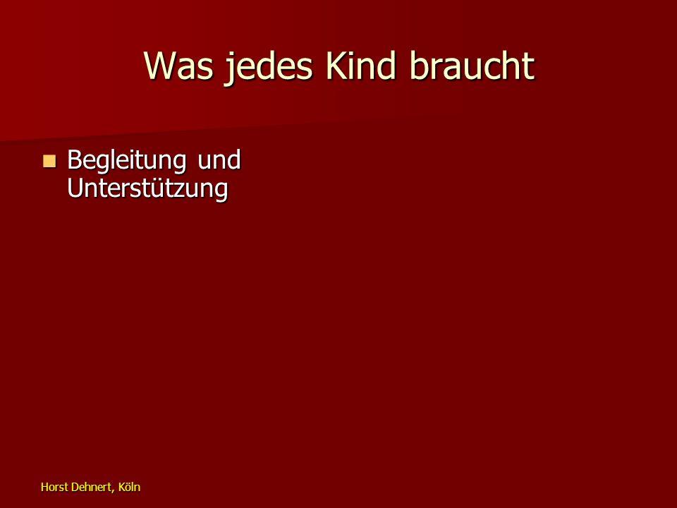 Horst Dehnert, Köln Was jedes Kind braucht Begleitung und Unterstützung Begleitung und Unterstützung