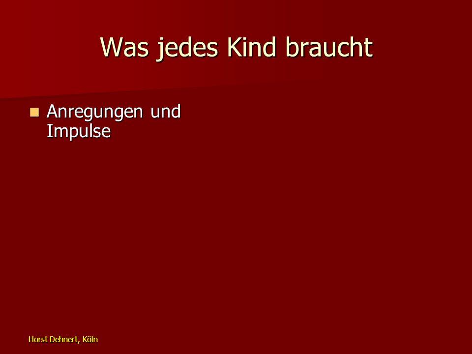 Horst Dehnert, Köln Was jedes Kind braucht Anregungen und Impulse Anregungen und Impulse