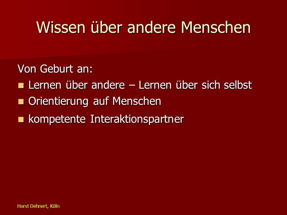 Horst Dehnert, Köln Wissen über andere Menschen Von Geburt an: Lernen über andere – Lernen über sich selbst Lernen über andere – Lernen über sich selb
