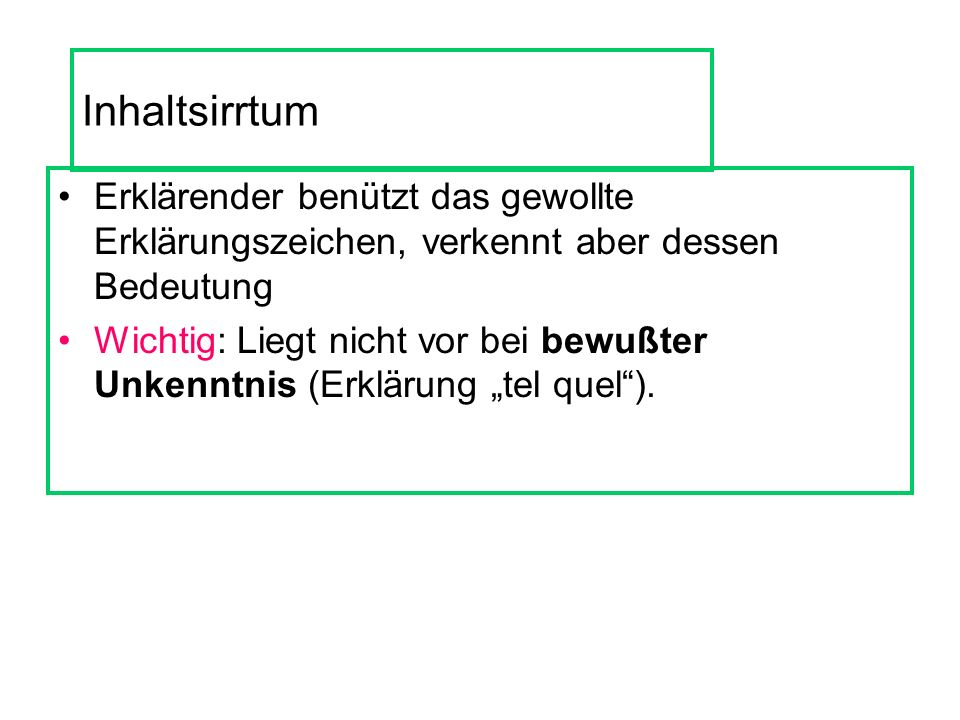 Inhaltsirrtum Erklärender benützt das gewollte Erklärungszeichen, verkennt aber dessen Bedeutung Wichtig: Liegt nicht vor bei bewußter Unkenntnis (Erklärung tel quel).