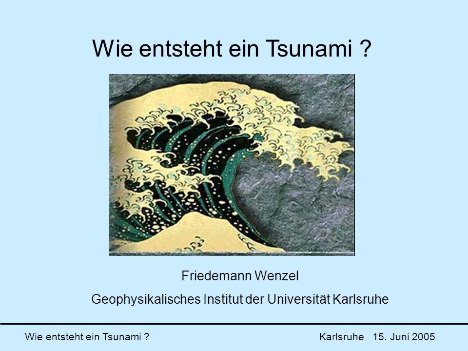 Wie entsteht ein Tsunami ? Karlsruhe 15. Juni 2005 Wie entsteht ein Tsunami ? Friedemann Wenzel Geophysikalisches Institut der Universität Karlsruhe