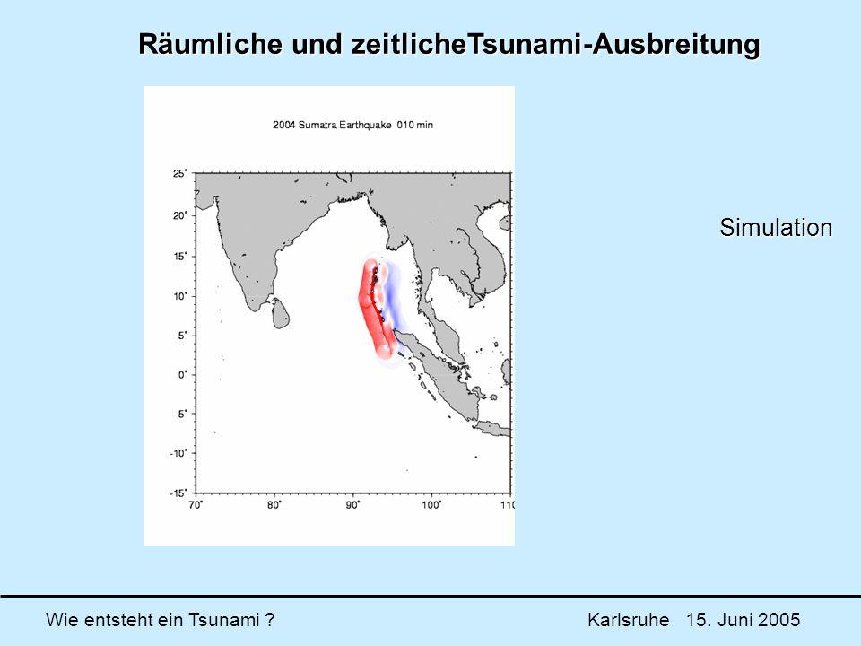 Wie entsteht ein Tsunami ? Karlsruhe 15. Juni 2005 Räumliche und zeitlicheTsunami-Ausbreitung Simulation