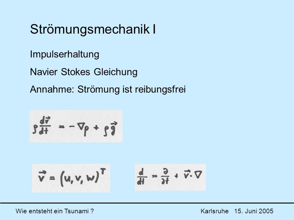 Wie entsteht ein Tsunami ? Karlsruhe 15. Juni 2005 Strömungsmechanik I Impulserhaltung Navier Stokes Gleichung Annahme: Strömung ist reibungsfrei