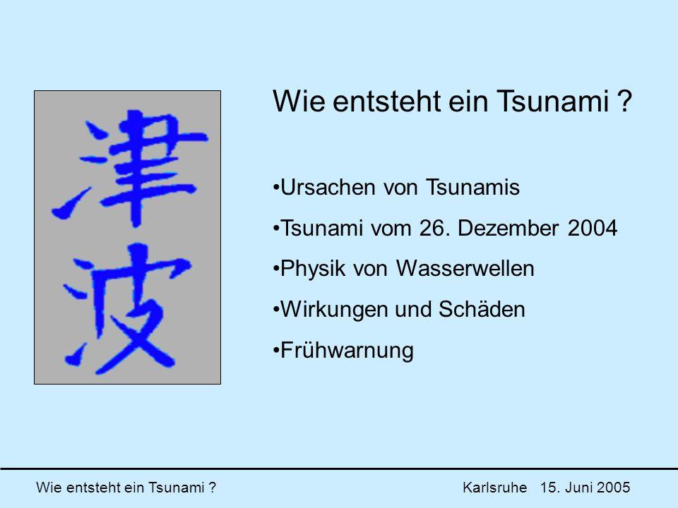 Wie entsteht ein Tsunami ? Karlsruhe 15. Juni 2005 Wie entsteht ein Tsunami ? Ursachen von Tsunamis Tsunami vom 26. Dezember 2004 Physik von Wasserwel
