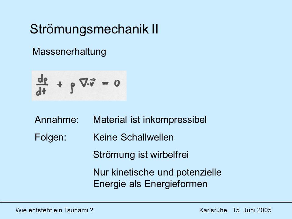 Wie entsteht ein Tsunami ? Karlsruhe 15. Juni 2005 Strömungsmechanik II Massenerhaltung Annahme:Material ist inkompressibel Folgen:Keine Schallwellen