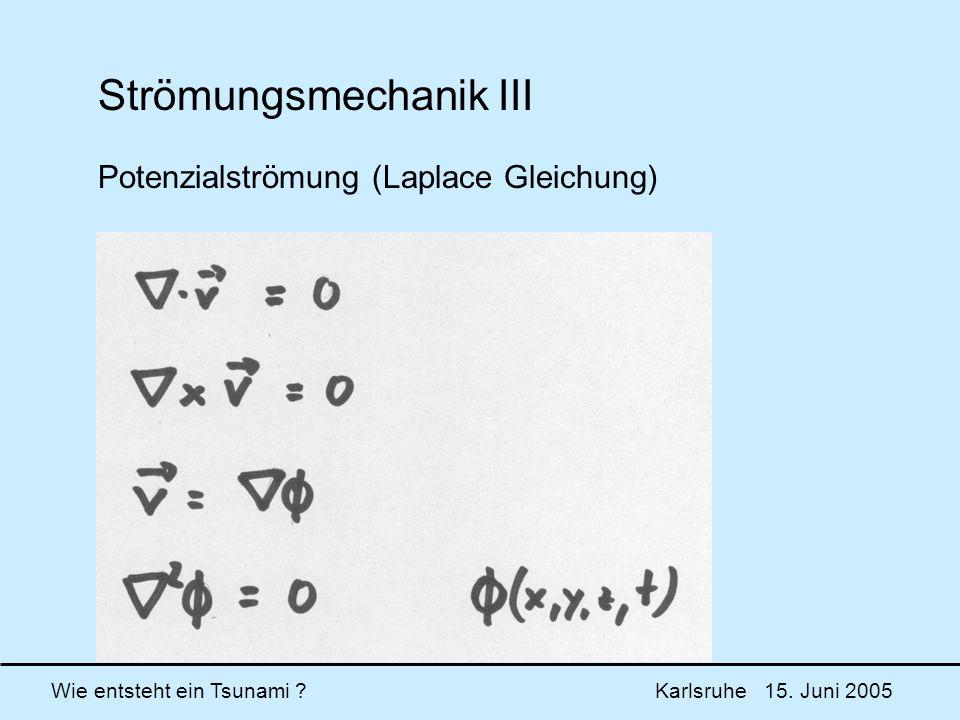 Wie entsteht ein Tsunami ? Karlsruhe 15. Juni 2005 Strömungsmechanik III Potenzialströmung (Laplace Gleichung)