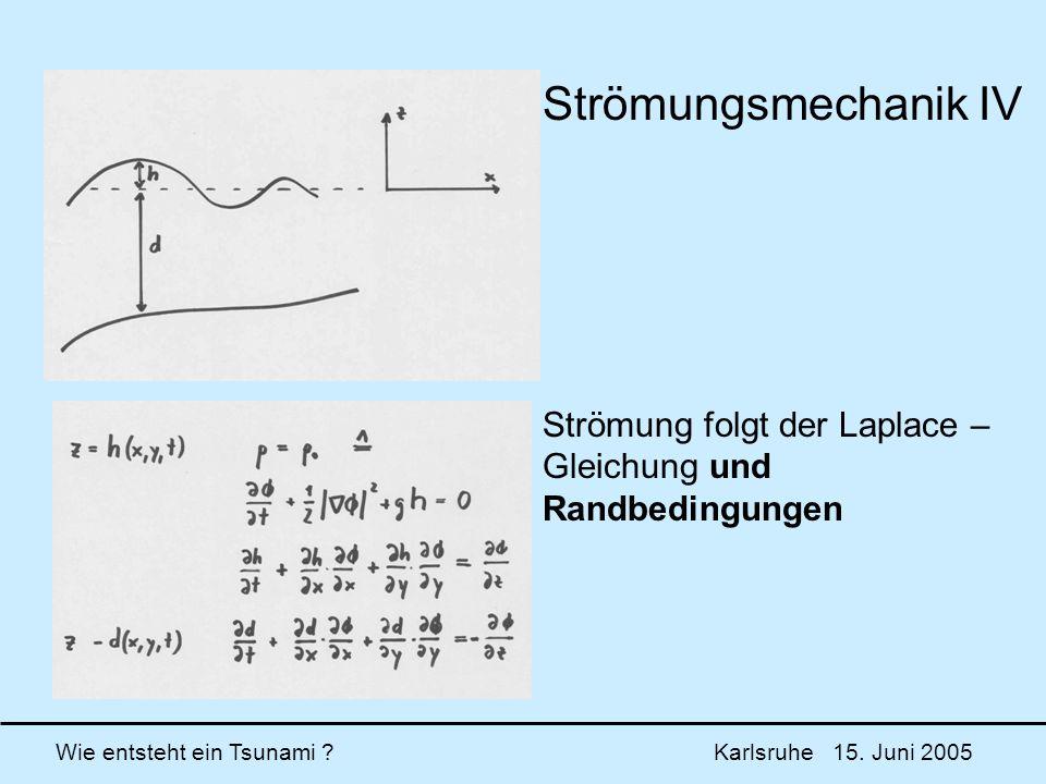 Wie entsteht ein Tsunami ? Karlsruhe 15. Juni 2005 Strömungsmechanik IV Strömung folgt der Laplace – Gleichung und Randbedingungen