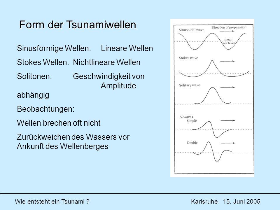 Wie entsteht ein Tsunami ? Karlsruhe 15. Juni 2005 Form der Tsunamiwellen Sinusförmige Wellen:Lineare Wellen Stokes Wellen:Nichtlineare Wellen Soliton