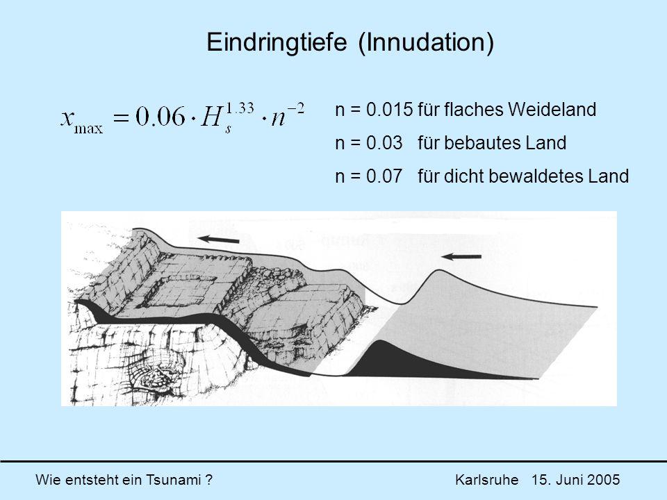 Wie entsteht ein Tsunami ? Karlsruhe 15. Juni 2005 n = 0.015 für flaches Weideland n = 0.03 für bebautes Land n = 0.07 für dicht bewaldetes Land Eindr