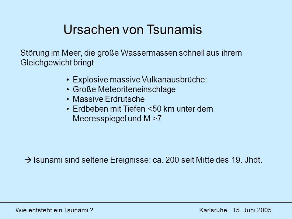 Wie entsteht ein Tsunami ? Karlsruhe 15. Juni 2005 Ursachen von Tsunamis Störung im Meer, die große Wassermassen schnell aus ihrem Gleichgewicht bring