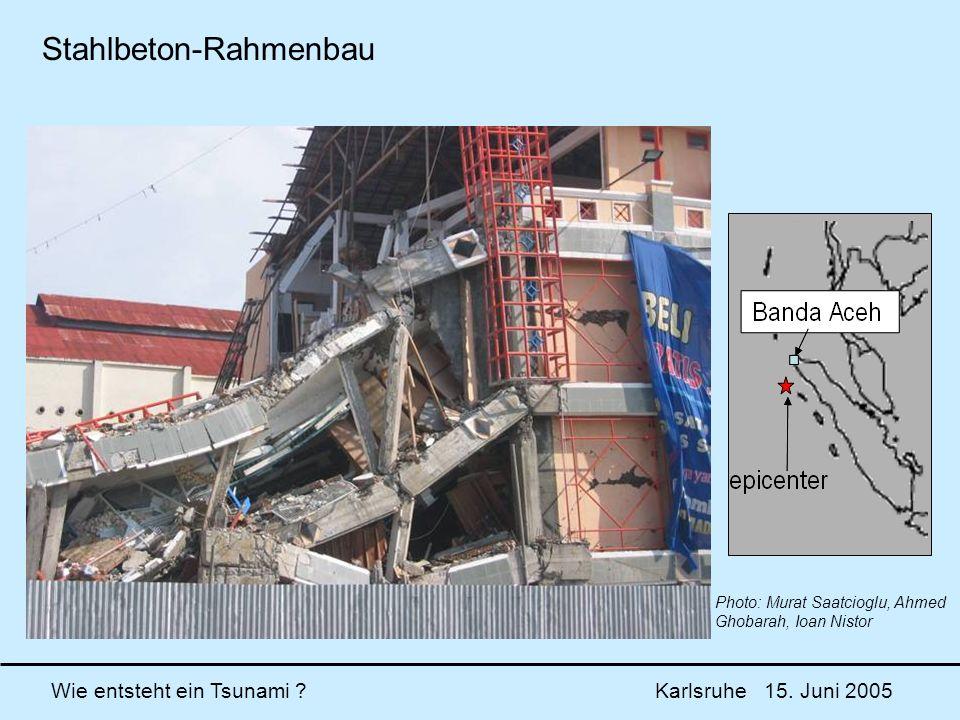 Wie entsteht ein Tsunami ? Karlsruhe 15. Juni 2005 Photo: Murat Saatcioglu, Ahmed Ghobarah, Ioan Nistor Stahlbeton-Rahmenbau