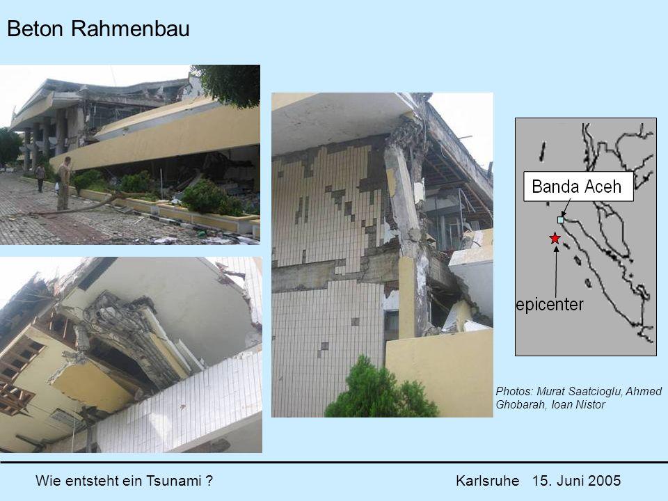 Wie entsteht ein Tsunami ? Karlsruhe 15. Juni 2005 Beton Rahmenbau Photos: Murat Saatcioglu, Ahmed Ghobarah, Ioan Nistor