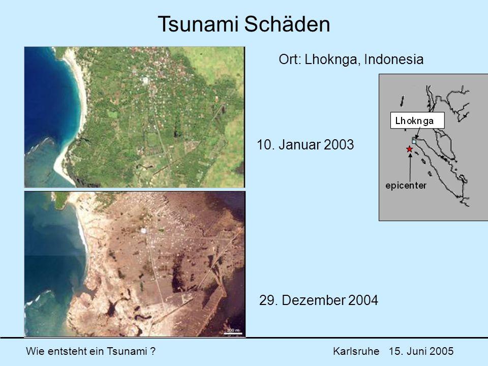 Wie entsteht ein Tsunami ? Karlsruhe 15. Juni 2005 10. Januar 2003 29. Dezember 2004 Ort: Lhoknga, Indonesia Tsunami Schäden