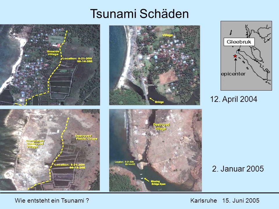 Wie entsteht ein Tsunami ? Karlsruhe 15. Juni 2005 12. April 2004 2. Januar 2005 Tsunami Schäden