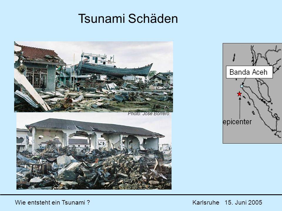 Wie entsteht ein Tsunami ? Karlsruhe 15. Juni 2005 Photo: Jose Borrero Tsunami Schäden