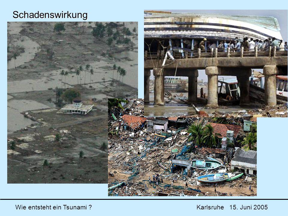 Wie entsteht ein Tsunami ? Karlsruhe 15. Juni 2005 Schadenswirkung