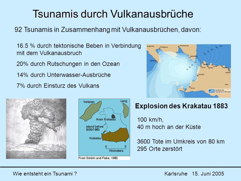 Wie entsteht ein Tsunami ? Karlsruhe 15. Juni 2005 Explosion des Krakatau 1883 100 km/h, 40 m hoch an der Küste 3600 Tote im Umkreis von 80 km 295 Ort