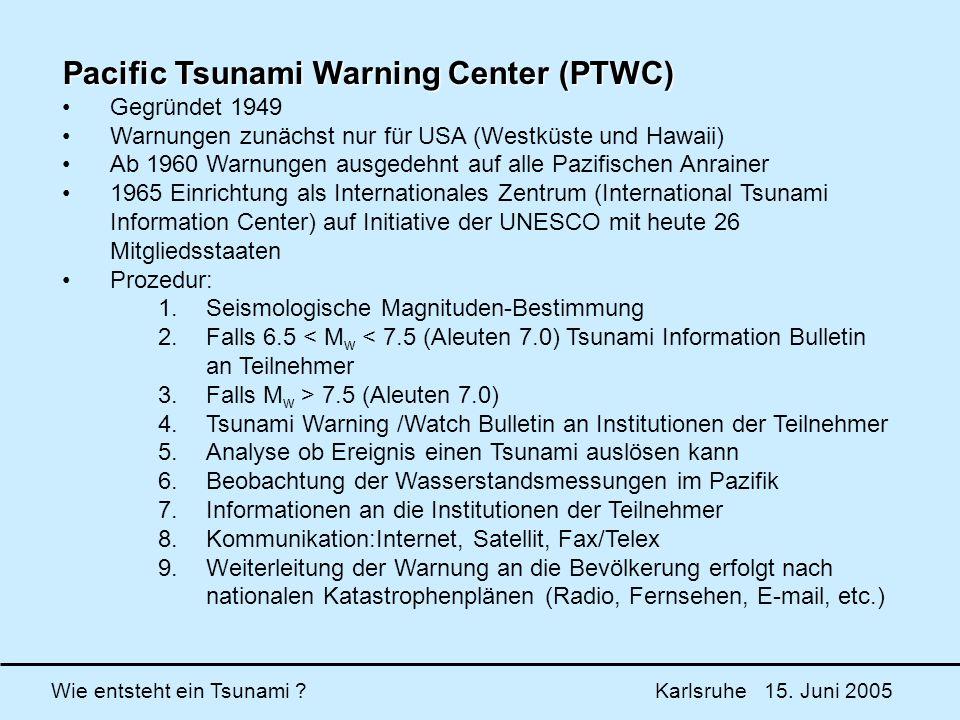 Wie entsteht ein Tsunami ? Karlsruhe 15. Juni 2005 Pacific Tsunami Warning Center (PTWC) Gegründet 1949 Warnungen zunächst nur für USA (Westküste und