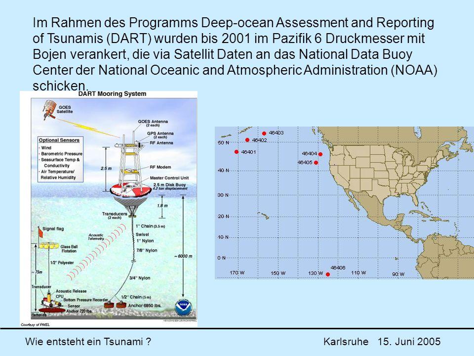Wie entsteht ein Tsunami ? Karlsruhe 15. Juni 2005 Im Rahmen des Programms Deep-ocean Assessment and Reporting of Tsunamis (DART) wurden bis 2001 im P
