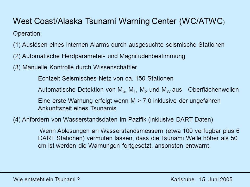 Wie entsteht ein Tsunami ? Karlsruhe 15. Juni 2005 West Coast/Alaska Tsunami Warning Center (WC/ATWC ) Operation: (1) Auslösen eines internen Alarms d
