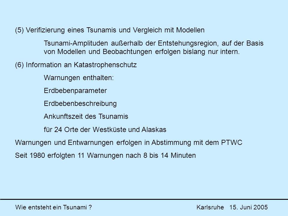 Wie entsteht ein Tsunami ? Karlsruhe 15. Juni 2005 (5) Verifizierung eines Tsunamis und Vergleich mit Modellen Tsunami-Amplituden außerhalb der Entste