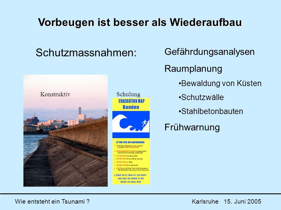 Wie entsteht ein Tsunami ? Karlsruhe 15. Juni 2005 Vorbeugen ist besser als Wiederaufbau KonstruktivSchulung Gefährdungsanalysen Raumplanung Bewaldung