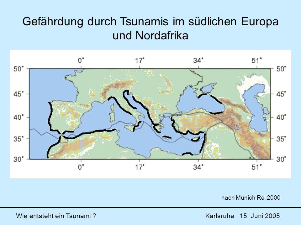 Wie entsteht ein Tsunami ? Karlsruhe 15. Juni 2005 Gefährdung durch Tsunamis im südlichen Europa und Nordafrika nach Munich Re, 2000