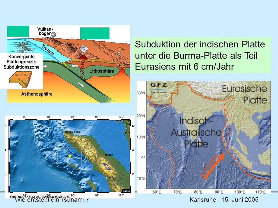 Wie entsteht ein Tsunami ? Karlsruhe 15. Juni 2005 Subduktion der indischen Platte unter die Burma-Platte als Teil Eurasiens mit 6 cm/Jahr