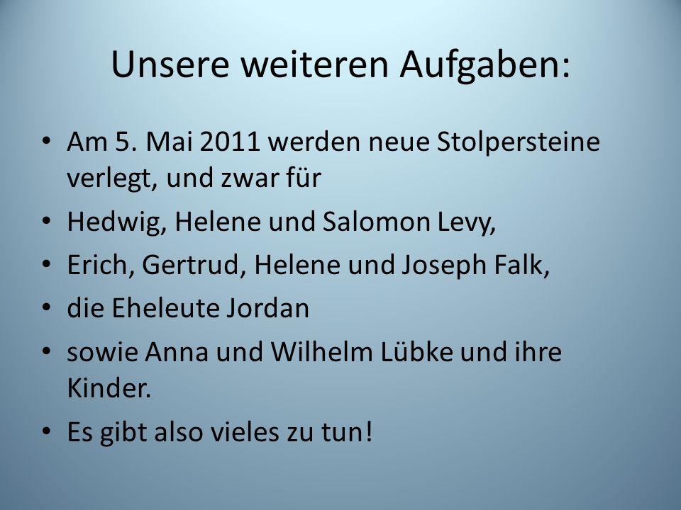 Unsere weiteren Aufgaben: Am 5. Mai 2011 werden neue Stolpersteine verlegt, und zwar für Hedwig, Helene und Salomon Levy, Erich, Gertrud, Helene und J