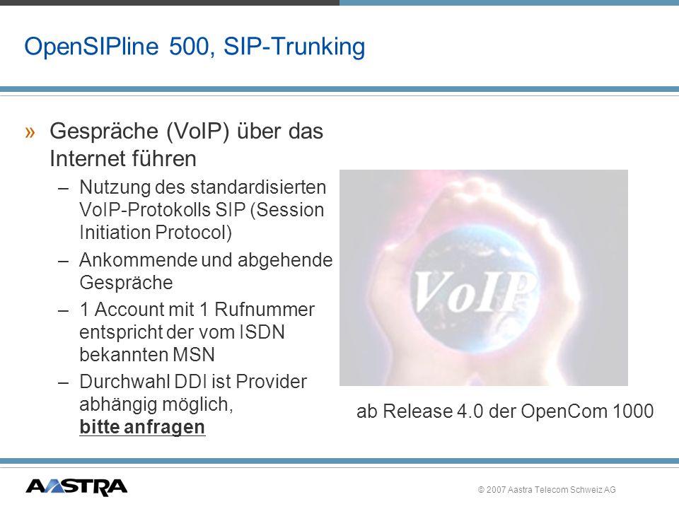 © 2007 Aastra Telecom Schweiz AG OpenSIPline 500, Lizenzen/ Verkaufspakete »OpenSIPline 510 –10 Internet-Verbindungen pro System, kostenpflichtige Lizenz »OpenSIPline 530 –30 Internet-Verbindungen pro System, kostenpflichtige Lizenz »OpenSIPline 550 –50 Internet-Verbindungen pro System, kostenpflichtige Lizenz »Kombinationen/ Mehrfachnennung der Pakete sind möglich.