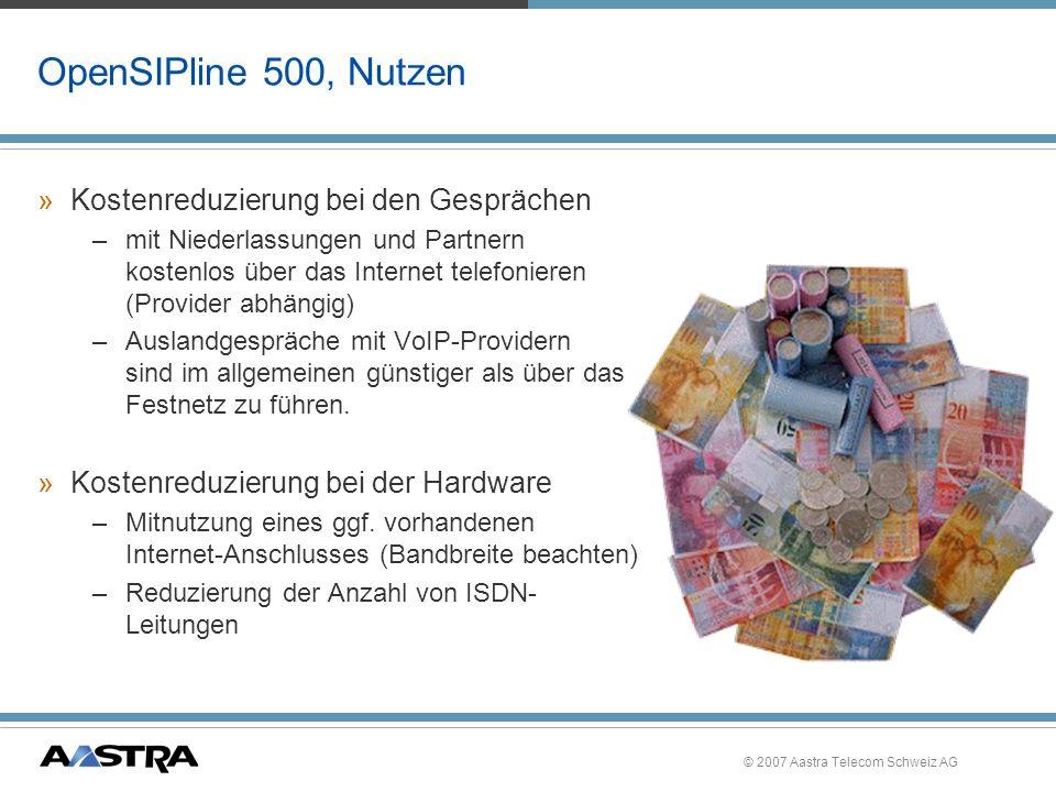 © 2007 Aastra Telecom Schweiz AG OpenSIPline 500, Systemgrenzen »Die Anzahl der möglichen gleichzeitigen Verbindungen über das Internet ist abhängig –von der verfügbaren Netzbandbreite –von der Sprachkomprimierung (Codec G711/G729/G723) –von der Anzahl an Gateway-Modulen (MG+ETH/ MS-ETH) 16 gleichzeitige SIP-Verbindungen (pro Modul) (zusätzlich zu den16 gleichzeitigen IP-NonIP- Verbindungen) »System OpenCom 1000 unterstützt: –bis zu 10 unterschiedliche SIP-Provider –insgesamt 100 Accounts (Rufnummern) –max.