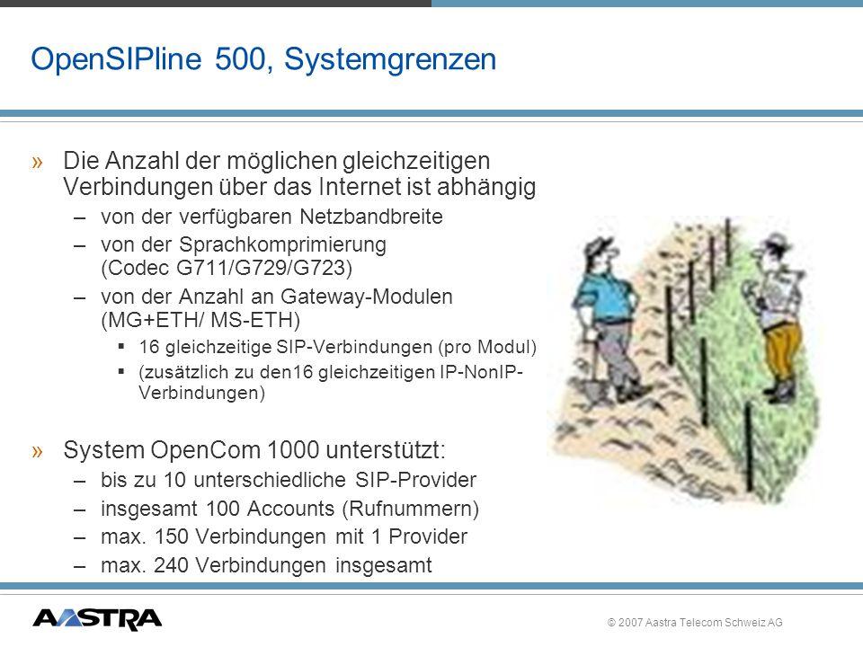 © 2007 Aastra Telecom Schweiz AG OpenSIPline 500, Internet-Telefonie, Hinweise »QoS (Quality of Service) ist vom Provider abhängig »Es werden keine Gebühreninformationen vom SIP- Provider zum System/ Teilnehmer übertragen (Stand 3/06) »Auch ein Gespräch über die SIP- Leitung ist eine IP-Verbindung.
