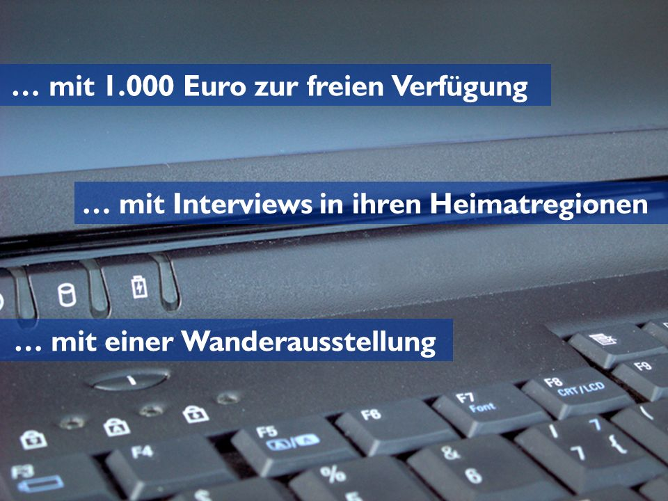 … mit 1.000 Euro zur freien Verfügung … mit Interviews in ihren Heimatregionen … mit einer Wanderausstellung