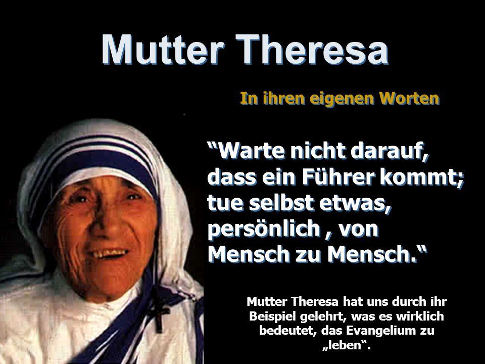Mutter Theresa In ihren eigenen Worten In ihren eigenen Worten Warte nicht darauf, dass ein Führer kommt; tue selbst etwas, persönlich, von Mensch zu Mensch.