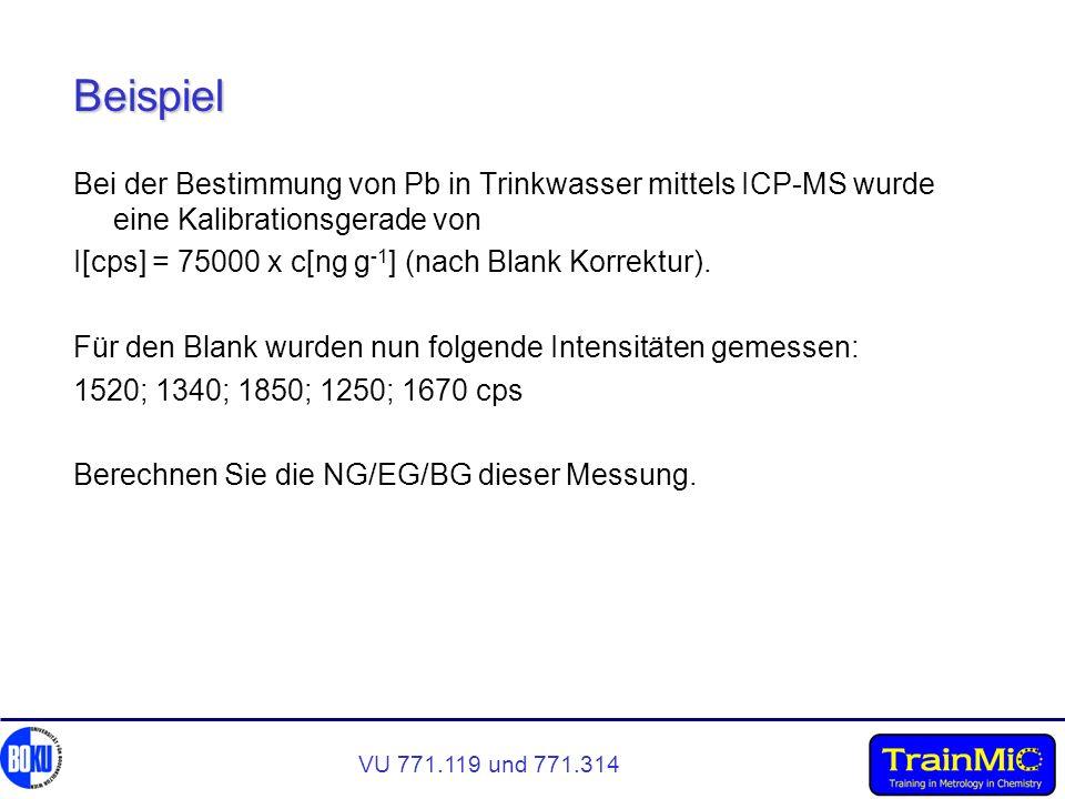 VU 771.119 und 771.314 Beispiel Bei der Bestimmung von Pb in Trinkwasser mittels ICP-MS wurde eine Kalibrationsgerade von I[cps] = 75000 x c[ng g -1 ]