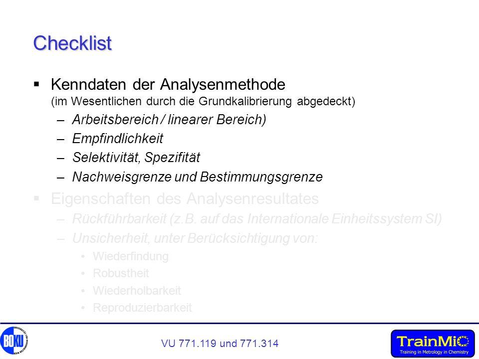 VU 771.119 und 771.314 Checklist Kenndaten der Analysenmethode (im Wesentlichen durch die Grundkalibrierung abgedeckt) –Arbeitsbereich / linearer Bereich) –Empfindlichkeit –Selektivität, Spezifität –Nachweisgrenze und Bestimmungsgrenze Eigenschaften des Analysenresultates –Rückführbarkeit (z.B.