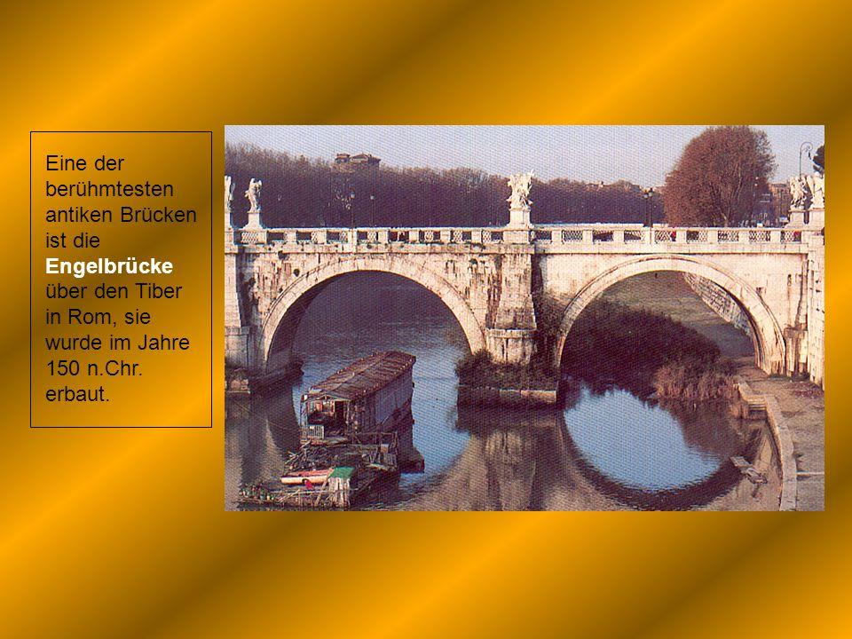 Eine der berühmtesten antiken Brücken ist die Engelbrücke über den Tiber in Rom, sie wurde im Jahre 150 n.Chr. erbaut.