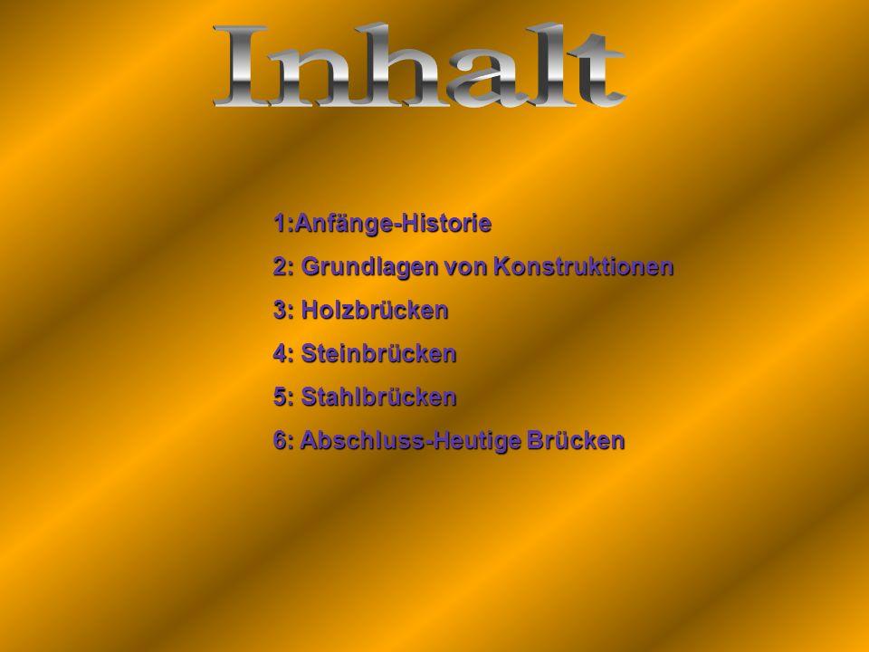 1:Anfänge-Historie 2: Grundlagen von Konstruktionen 3: Holzbrücken 4: Steinbrücken 5: Stahlbrücken 6: Abschluss-Heutige Brücken