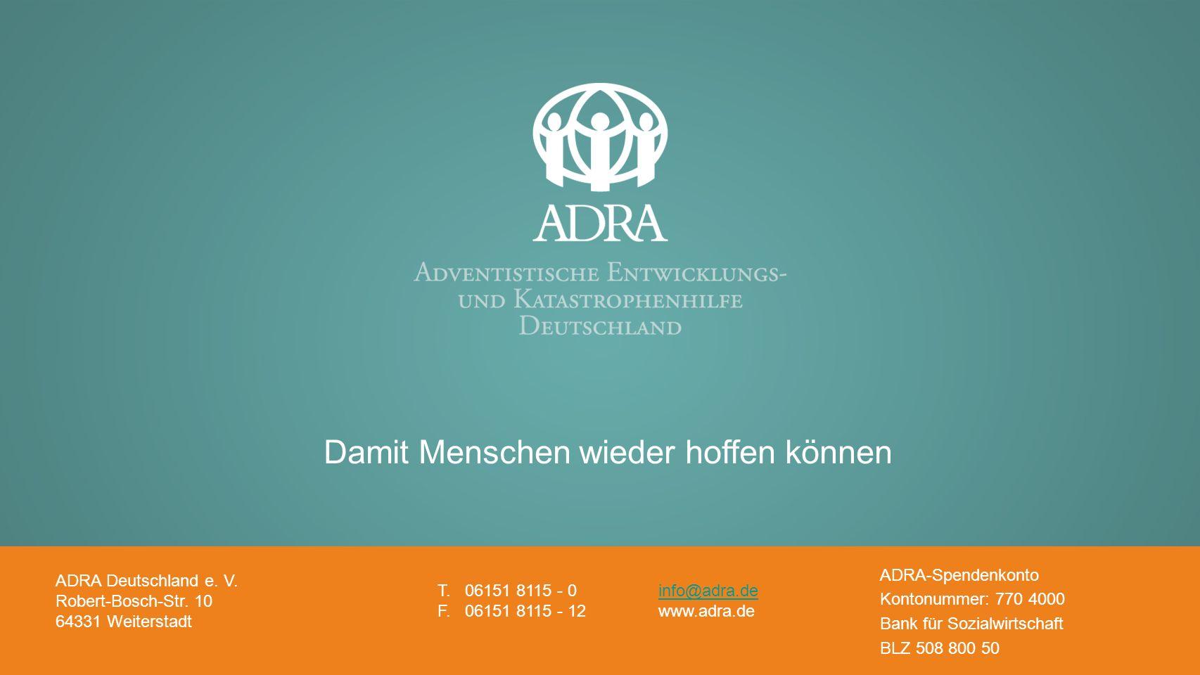 Adventistische Entwicklungs- und Katastrophenhilfe www.adra.de Damit Menschen wieder hoffen können ADRA Deutschland e. V. Robert-Bosch-Str. 10 64331 W