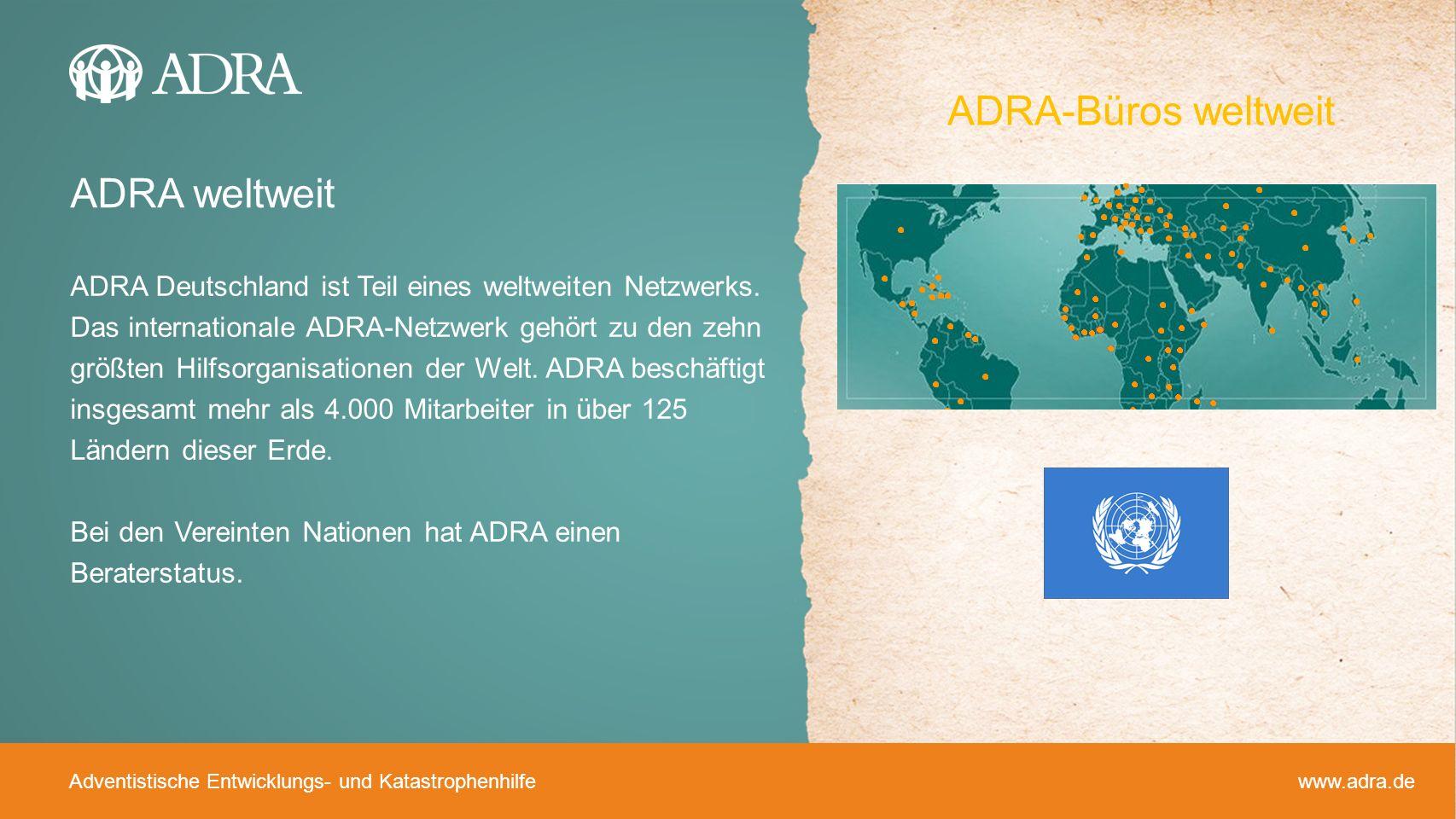 Adventistische Entwicklungs- und Katastrophenhilfe www.adra.de ADRA weltweit ADRA Deutschland ist Teil eines weltweiten Netzwerks. Das internationale
