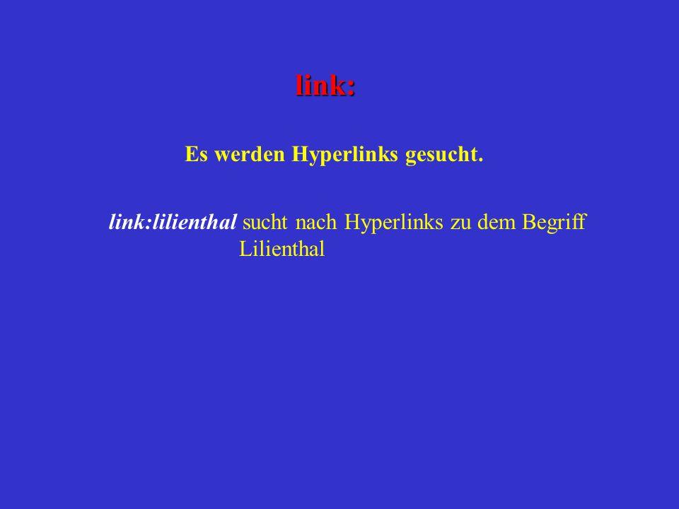 link: Es werden Hyperlinks gesucht. link:lilienthal sucht nach Hyperlinks zu dem Begriff Lilienthal