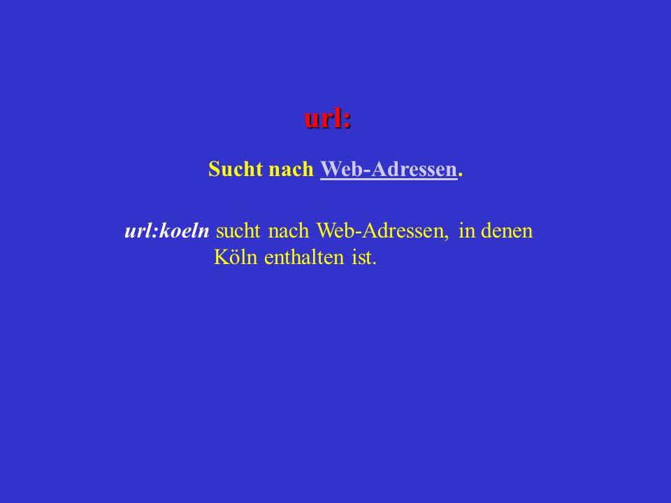 url: Sucht nach Web-Adressen.Web-Adressen url:koeln sucht nach Web-Adressen, in denen Köln enthalten ist.