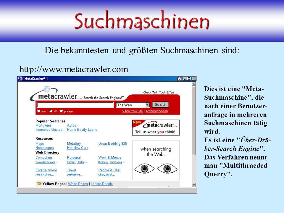 Suchmaschinen Die bekanntesten und größten Suchmaschinen sind: http://www.altavista.de http://www.google.dehttp://www.lycos.dehttp://www.yahoo.dehttp://www.metacrawler.com Dies ist eine Meta- Suchmaschine , die nach einer Benutzer- anfrage in mehreren Suchmaschinen tätig wird.
