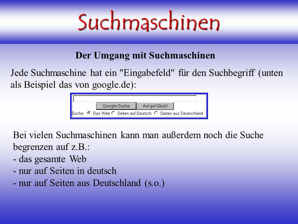 Suchmaschinen Der Umgang mit Suchmaschinen Jede Suchmaschine hat ein Eingabefeld für den Suchbegriff (unten als Beispiel das von google.de): Bei vielen Suchmaschinen kann man außerdem noch die Suche begrenzen auf z.B.: - das gesamte Web - nur auf Seiten in deutsch - nur auf Seiten aus Deutschland (s.o.)